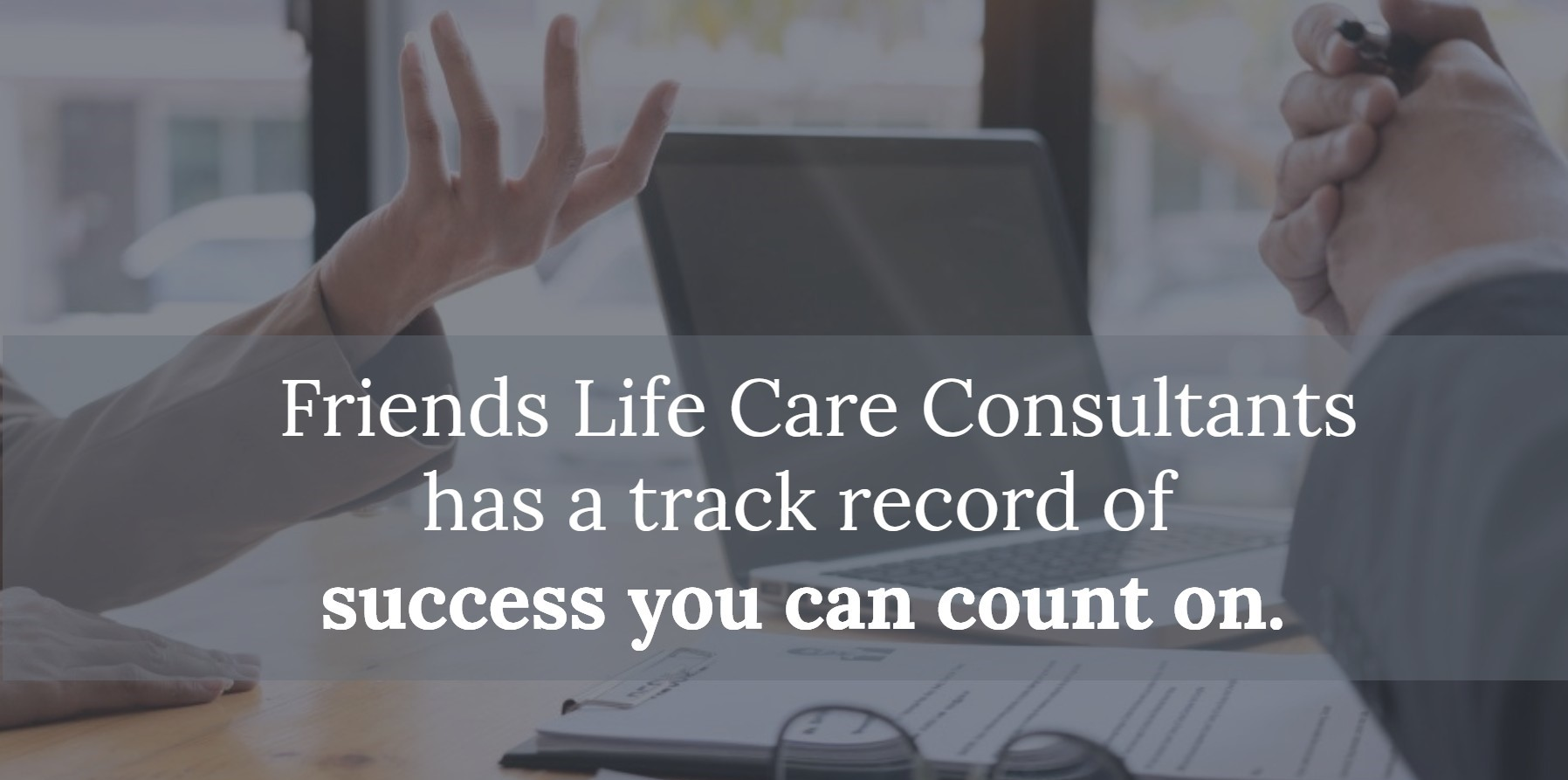 Friends Life Care Consultants has a track record of success you can count on.